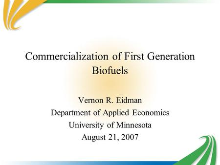 Commercialization of First Generation Biofuels Vernon R. Eidman Department of Applied Economics University of Minnesota August 21, 2007.
