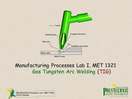 Manufacturing Processes Lab I, MET 1321 Gas Tungsten Arc Welding (TIG)