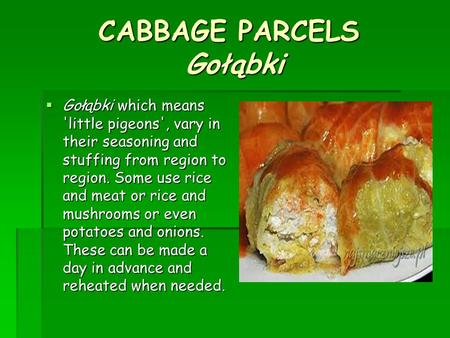 CABBAGE PARCELS Gołąbki  Gołąbki which means 'little pigeons', vary in their seasoning and stuffing from region to region. Some use rice and meat or rice.