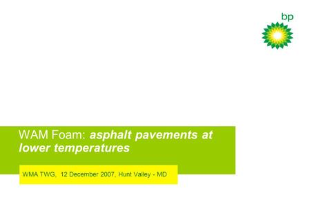 WAM Foam: asphalt pavements at lower temperatures WMA TWG, 12 December 2007, Hunt Valley - MD.