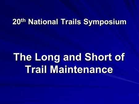 20 th National Trails Symposium The Long and Short of Trail Maintenance.