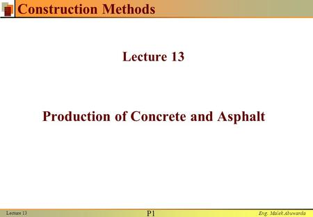 Eng. Malek Abuwarda Lecture 13 P1P1 Construction Methods Lecture 13 Production of Concrete and Asphalt.