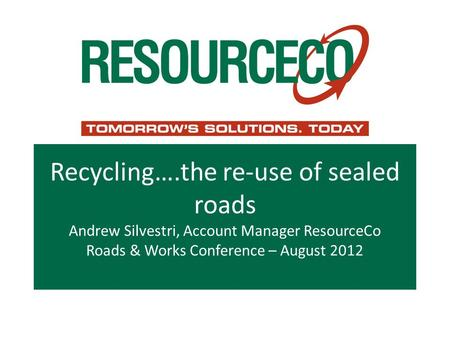Recycling….the re-use of sealed roads Andrew Silvestri, Account Manager ResourceCo Roads & Works Conference – August 2012.
