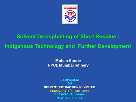 Mohan Konde HPCL Mumbai refinery SYMPOSIUM ON SOLVENT EXTRACTION REVISITED FEBRUARY 5 TH – 6th, 2010 IIChE (NRC) Auditorium NEW DELHI-INDIA Solvent De-asphalting.