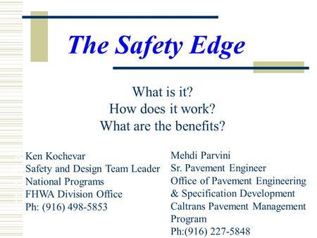 Ken Kochevar FHWA Division Office Safety and Design Team Leader Ph: (916) 498-5853 The Safety Edge What is it? How does it work? What are the benefits?