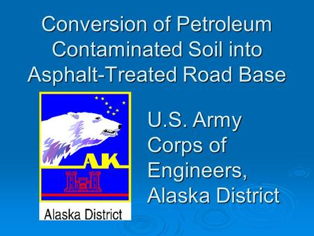 Conversion of Petroleum Contaminated Soil into Asphalt-Treated Road Base U.S. Army Corps of Engineers, Alaska District.