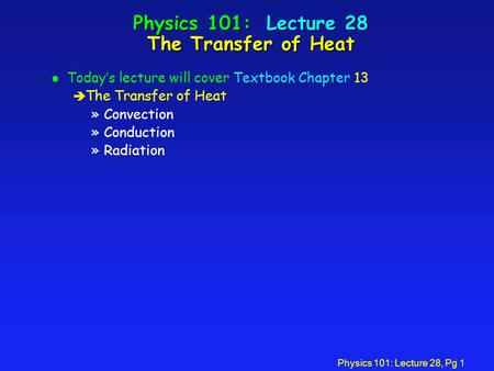 Physics 101: Lecture 28, Pg 1 Physics 101: Lecture 28 The Transfer of Heat l Today's lecture will cover Textbook Chapter 13 è The Transfer of Heat »Convection.