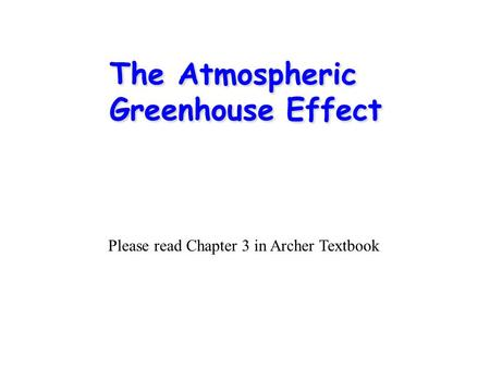 The Atmospheric Greenhouse Effect Please read Chapter 3 in Archer Textbook.