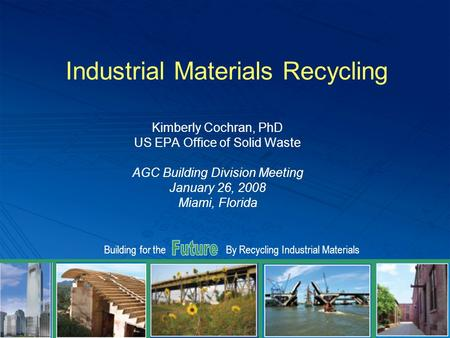 Building for theBy Recycling Industrial Materials Industrial Materials Recycling Kimberly Cochran, PhD US EPA Office of Solid Waste AGC Building Division.