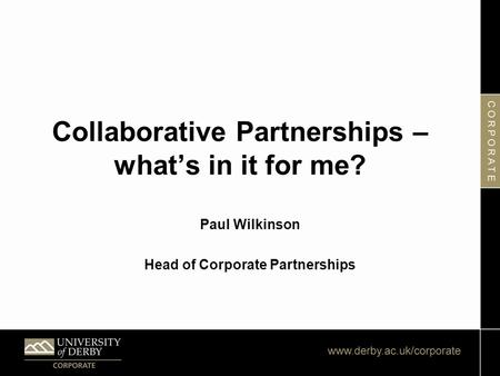 Collaborative Partnerships – what's in it for me? Paul Wilkinson Head of Corporate Partnerships.