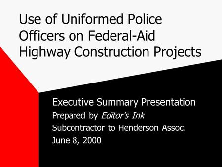 Use of Uniformed Police Officers on Federal-Aid Highway Construction Projects Executive Summary Presentation Prepared by Editor's Ink Subcontractor to.