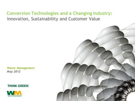 Innovation, Sustainability and Customer Value Waste Management May 2012 Conversion Technologies and a Changing Industry: