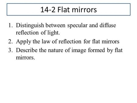 14-2 Flat mirrors Distinguish between specular and diffuse reflection of light. Apply the law of reflection for flat mirrors Describe the nature of image.
