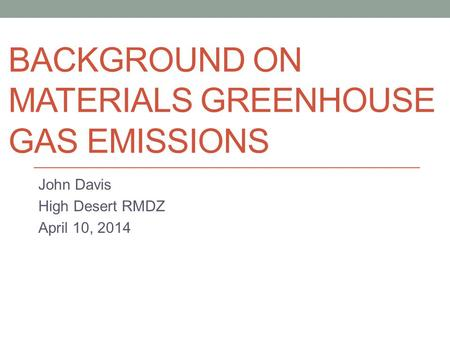BACKGROUND ON MATERIALS GREENHOUSE GAS EMISSIONS John Davis High Desert RMDZ April 10, 2014.