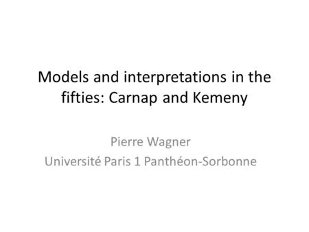 Models and interpretations in the fifties: Carnap and Kemeny Pierre Wagner Université Paris 1 Panthéon-Sorbonne.