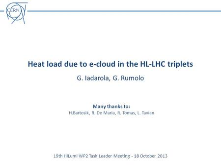 Heat load due to e-cloud in the HL-LHC triplets G. Iadarola, G. Rumolo 19th HiLumi WP2 Task Leader Meeting - 18 October 2013 Many thanks to: H.Bartosik,