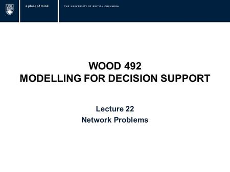 WOOD 492 MODELLING FOR DECISION SUPPORT Lecture 22 Network Problems.