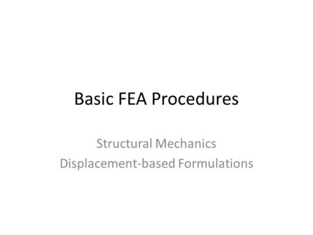Basic FEA Procedures Structural Mechanics Displacement-based Formulations.