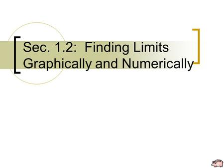 Sec. 1.2: Finding Limits Graphically and Numerically.