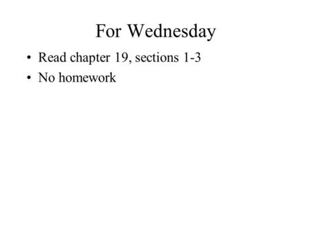 For Wednesday Read chapter 19, sections 1-3 No homework.