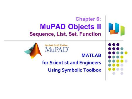 Chapter 6: MuPAD Objects II Sequence, List, Set, Function MATLAB for Scientist and Engineers Using Symbolic Toolbox.