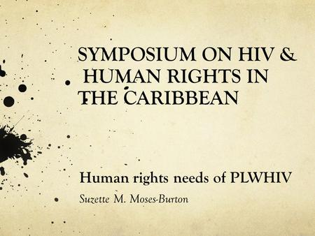 SYMPOSIUM ON HIV & HUMAN RIGHTS IN THE CARIBBEAN Human rights needs of PLWHIV Suzette M. Moses-Burton.