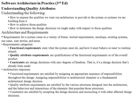 Software Architecture in Practice (3 rd Ed) Understanding Quality Attributes Understanding the following: How to express the qualities we want our architecture.