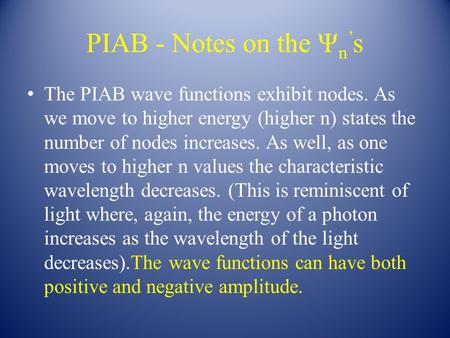 PIAB - Notes on the Ψ n ' s The PIAB wave functions exhibit nodes. As we move to higher energy (higher n) states the number of nodes increases. As well,