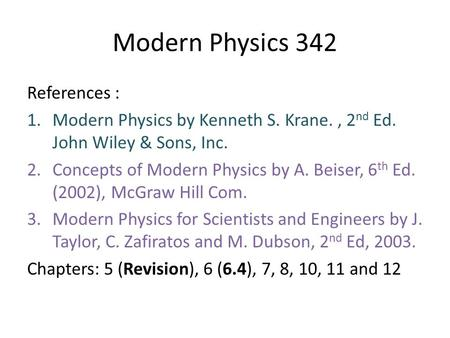 Modern Physics 342 References : 1.Modern Physics by Kenneth S. Krane., 2 nd Ed. John Wiley & Sons, Inc. 2.Concepts of Modern Physics by A. Beiser, 6 th.