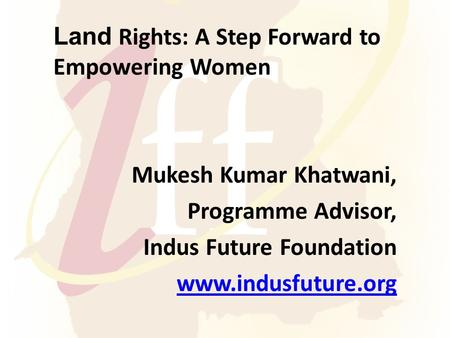 Land Rights: A Step Forward to Empowering Women Mukesh Kumar Khatwani, Programme Advisor, Indus Future Foundation www.indusfuture.org.