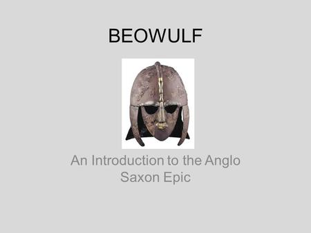 BEOWULF An Introduction to the Anglo Saxon Epic. Overview Set down in manuscript form between the middle of the 7 th and the end of the 10 th century.