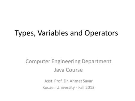 Types, Variables and Operators Computer Engineering Department Java Course Asst. Prof. Dr. Ahmet Sayar Kocaeli University - Fall 2013.