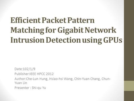 Efficient Packet Pattern Matching for Gigabit Network Intrusion Detection using GPUs Date:102/1/9 Publisher:IEEE HPCC 2012 Author:Che-Lun Hung, Hsiao-hsi.