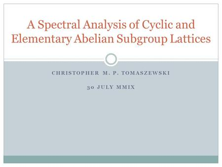 CHRISTOPHER M. P. TOMASZEWSKI 30 JULY MMIX A Spectral Analysis of Cyclic and Elementary Abelian Subgroup Lattices.