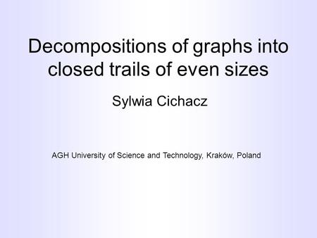 Decompositions of graphs into closed trails of even sizes Sylwia Cichacz AGH University of Science and Technology, Kraków, Poland.