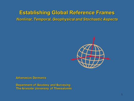 1 Establishing Global Reference Frames Nonlinar, Temporal, Geophysical and Stochastic Aspects Athanasios Dermanis Department of Geodesy and Surveying The.