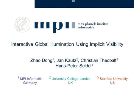 Zhao Dong 1, Jan Kautz 2, Christian Theobalt 3 Hans-Peter Seidel 1 Interactive Global Illumination Using Implicit Visibility 1 MPI Informatik Germany 2.