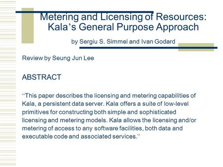 "Metering and Licensing of Resources: Kala ' s General Purpose Approach by Sergiu S. Simmel and Ivan Godard Review by Seung Jun Lee ABSTRACT "" This paper."