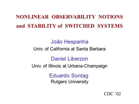 NONLINEAR OBSERVABILITY NOTIONS and STABILITY of SWITCHED SYSTEMS CDC '02 João Hespanha Univ. of California at Santa Barbara Daniel Liberzon Univ. of Illinois.