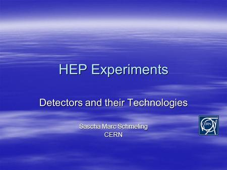 HEP Experiments Detectors and their Technologies Sascha Marc Schmeling CERN.