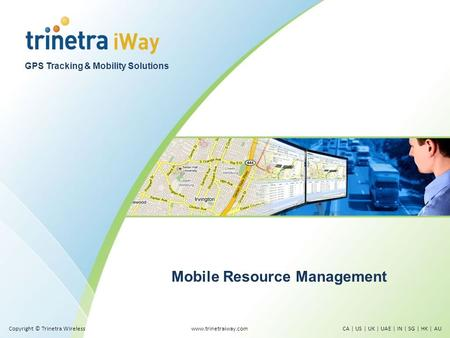 GPS Tracking & Mobility Solutions Mobile Resource Management www.trinetraiway.comCA | US | UK | UAE | IN | SG | HK | AUCopyright © Trinetra Wireless.