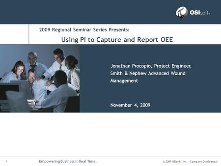 © 2009 OSIsoft, Inc. – Company Confidential 1 Empowering Business in Real Time. 2009 Regional Seminar Series Presents: Jonathan Procopio, Project Engineer,