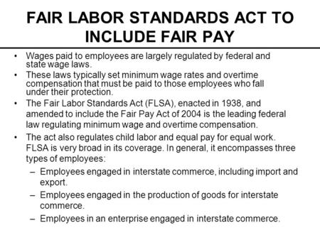 FAIR LABOR STANDARDS ACT TO INCLUDE FAIR PAY The Fair Labor Standards Act (FLSA), enacted in 1938, and amended to include the Fair Pay Act of 2004 is the.