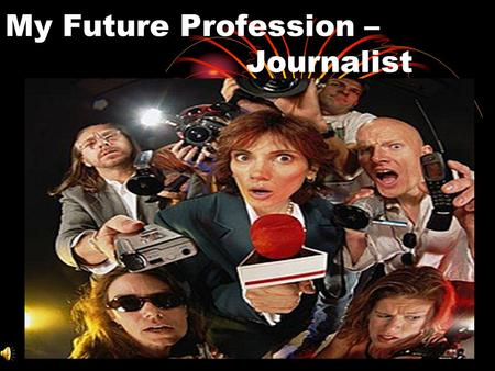 My Future Profession – Journalist. Contents Journalism Journalists. Who are they? Well-known TV representatives The elements of journalism A way to become.