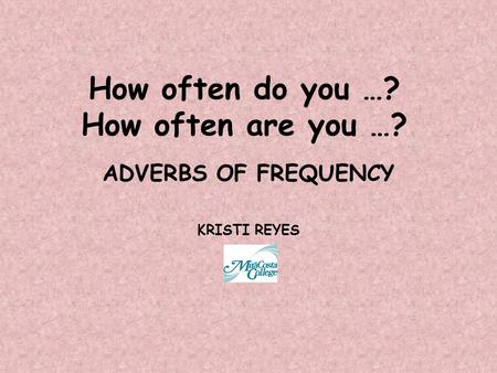 How often do you …? How often are you …? ADVERBS OF FREQUENCY KRISTI REYES.