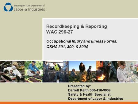 Recordkeeping & Reporting WAC 296-27 Occupational Injury and Illness Forms: OSHA 301, 300, & 300A Presented by: Darrell Keith 360-416-3039 Safety & Health.