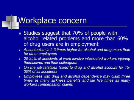 Workplace concern Studies suggest that 70% of people with alcohol related problems and more than 60% of drug users are in employment Absenteeism is 2-3.