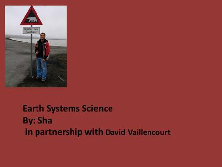 Earth Systems Science By: Sha in partnership with David Vaillencourt.