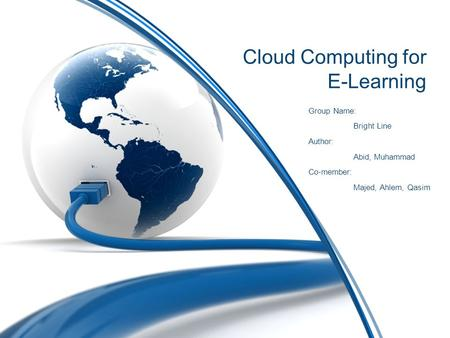 <strong>Cloud</strong> <strong>Computing</strong> for E-Learning Group Name: Bright Line Author: Abid, Muhammad Co-member: Majed, Ahlem, Qasim.