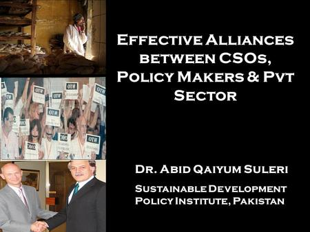 Effective Alliances between CSOs, Policy Makers & Pvt Sector Dr. Abid Qaiyum Suleri Sustainable Development Policy Institute, Pakistan.
